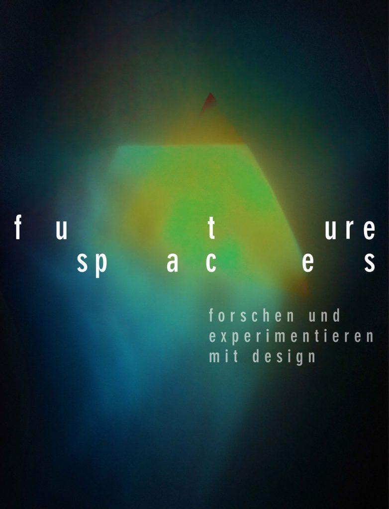 """Plakat mit dem Titel """"future spaces, forschen und experimentieren mit design"""", dunkler Hintergrund auf dem ein grün-gelb-blaues Gebilde leuchtet"""