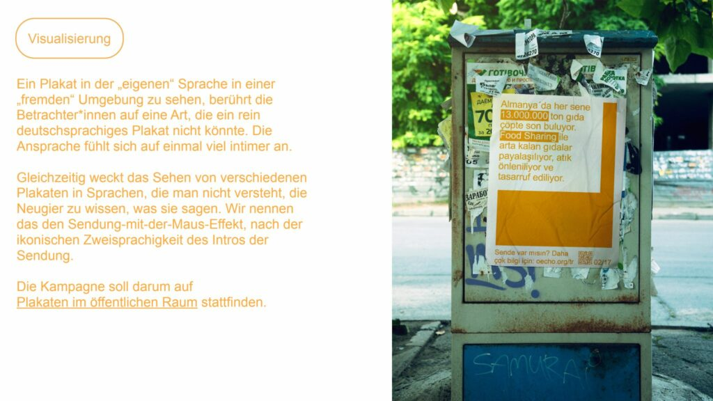 Zweigeteilte Darstellung. Links gelbe Schrift auf weiß: Visualisierung / Ein Plakat in der eigenen Sprache in einer fremdem Umgebung zu sehen berührt die Betrachter*innen auf eine Art, di ein rein deutschsprachiges Plakat nicht könnte. Gleichzeitig weckt da Sehen von verschiedenen Plakaten in Sprachen, die man nicht versteht, die Neugier zu wissen, was sie sagen. Wir nennen das den Sendung-mit-der-Maus-Effekt, nach der ikonischen Zweisprachigkeit des Intros der Sendung. Die Kampagne soll darum auf Plakaten im öffentlichen Raum stattfinden. Rechts Foto eines Plakates mit gelber Schrift auf einem Stromkasten